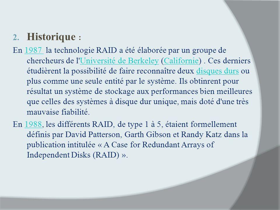 2. Historique : En 1987 la technologie RAID a été élaborée par un groupe de chercheurs de l'Université de Berkeley (Californie). Ces derniers étudière