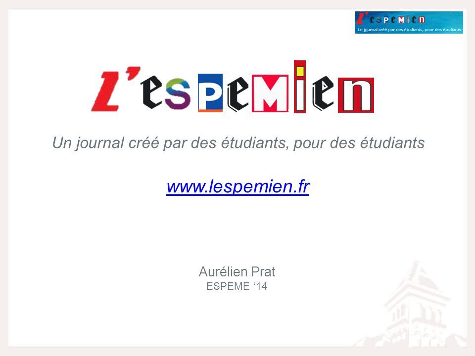 Un journal créé par des étudiants, pour des étudiants Aurélien Prat ESPEME 14 www.lespemien.fr