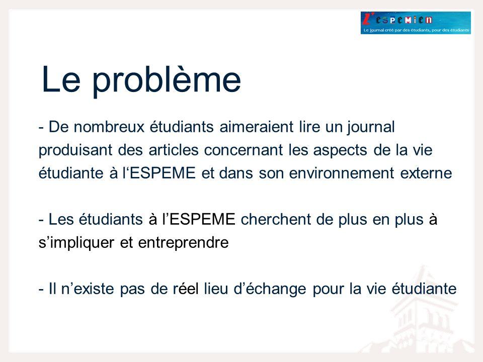 Le problème - De nombreux étudiants aimeraient lire un journal produisant des articles concernant les aspects de la vie étudiante à lESPEME et dans son environnement externe - Les étudiants à lESPEME cherchent de plus en plus à simpliquer et entreprendre - Il nexiste pas de réel lieu déchange pour la vie étudiante