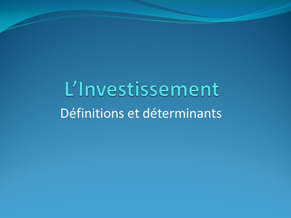 Linvestissement, définitions et déterminants Introduction