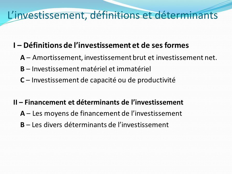 I – Définitions de linvestissement et de ses formes Définition générale : Opération réalisée par un agent économique consistant à acquérir des moyens de production (ex : machines ou équipements).