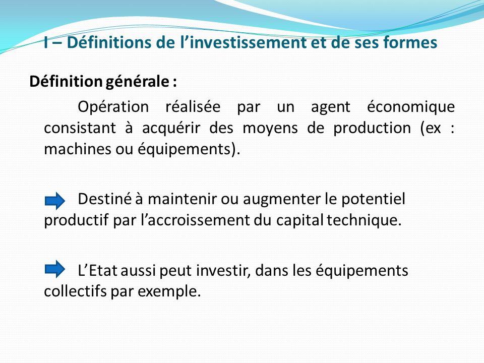 I – Définitions de linvestissement et de ses formes Définition générale : Opération réalisée par un agent économique consistant à acquérir des moyens