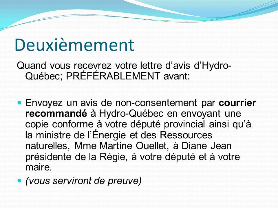 Deuxièmement Quand vous recevrez votre lettre davis dHydro- Québec; PRÉFÉRABLEMENT avant: Envoyez un avis de non-consentement par courrier recommandé à Hydro-Québec en envoyant une copie conforme à votre député provincial ainsi quà la ministre de lÉnergie et des Ressources naturelles, Mme Martine Ouellet, à Diane Jean présidente de la Régie, à votre député et à votre maire.