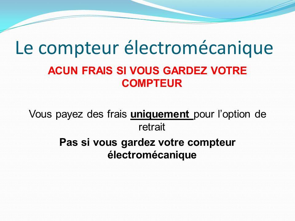 Le compteur électromécanique ACUN FRAIS SI VOUS GARDEZ VOTRE COMPTEUR Vous payez des frais uniquement pour loption de retrait Pas si vous gardez votre compteur électromécanique