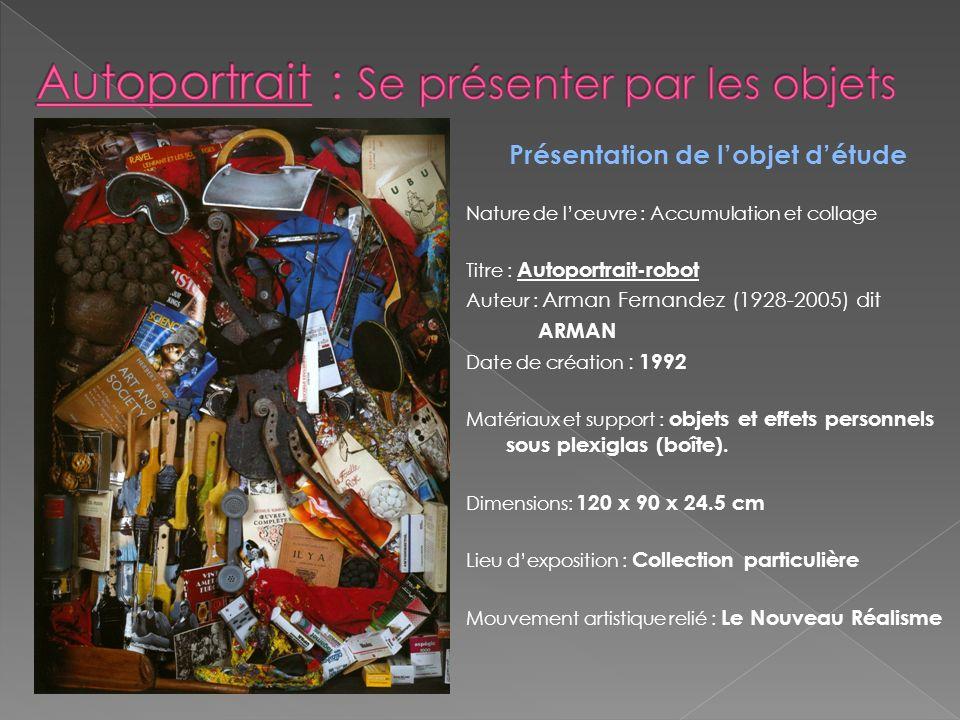 Présentation de lobjet détude Nature de lœuvre : Accumulation et collage Titre : Autoportrait-robot Auteur : Arman Fernandez (1928-2005) dit ARMAN Dat