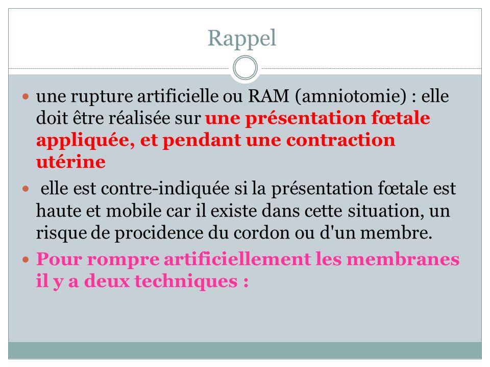 Rappel une rupture artificielle ou RAM (amniotomie) : elle doit être réalisée sur une présentation fœtale appliquée, et pendant une contraction utérin