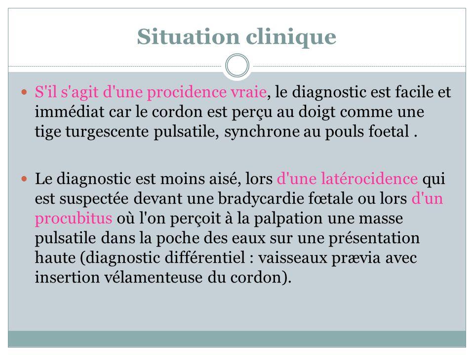 Situation clinique S'il s'agit d'une procidence vraie, le diagnostic est facile et immédiat car le cordon est perçu au doigt comme une tige turgescent