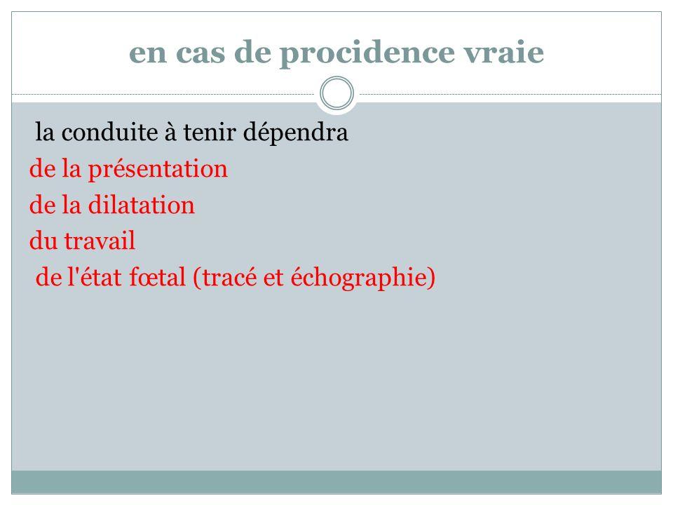 en cas de procidence vraie la conduite à tenir dépendra de la présentation de la dilatation du travail de l'état fœtal (tracé et échographie)