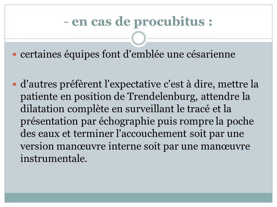 - en cas de procubitus : certaines équipes font d'emblée une césarienne d'autres préfèrent l'expectative c'est à dire, mettre la patiente en position