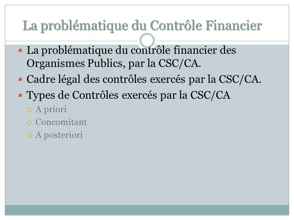 La problématique du Contrôle Financier La problématique du contrôle financier des Organismes Publics, par la CSC/CA. Cadre légal des contrôles exercés