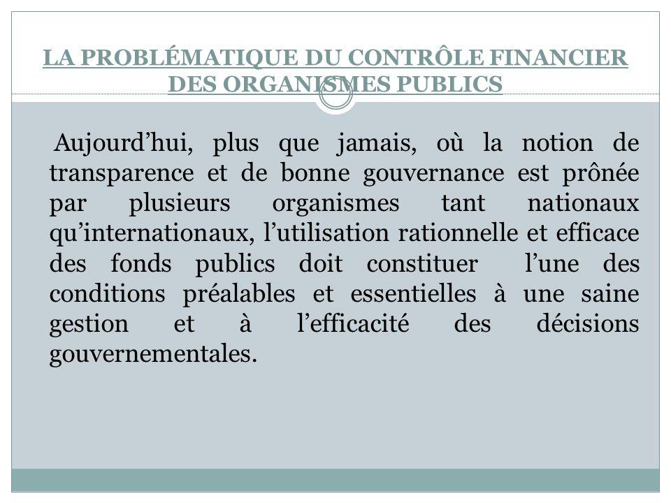 LA PROBLÉMATIQUE DU CONTRÔLE FINANCIER DES ORGANISMES PUBLICS Aujourdhui, plus que jamais, où la notion de transparence et de bonne gouvernance est pr