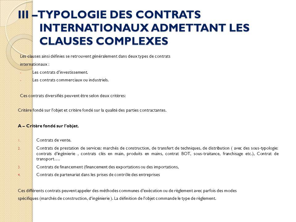III –TYPOLOGIE DES CONTRATS INTERNATIONAUX ADMETTANT LES CLAUSES COMPLEXES Les clauses ainsi définies se retrouvent généralement dans deux types de contrats internationaux : - Les contrats dinvestissement.