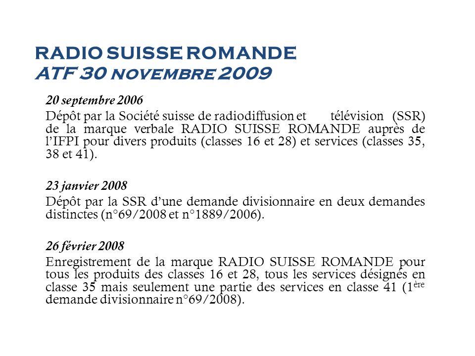 RADIO SUISSE ROMANDE ATF 30 novembre 2009 13 mai 2008 Rejet par lIFPI de la 2 ème demande divisionnaire (n°1889/2006) en raison dun besoin de libre disposition absolu qui exclut de considérer le signe comme une marque imposée en relation avec les services suivants: Cl.