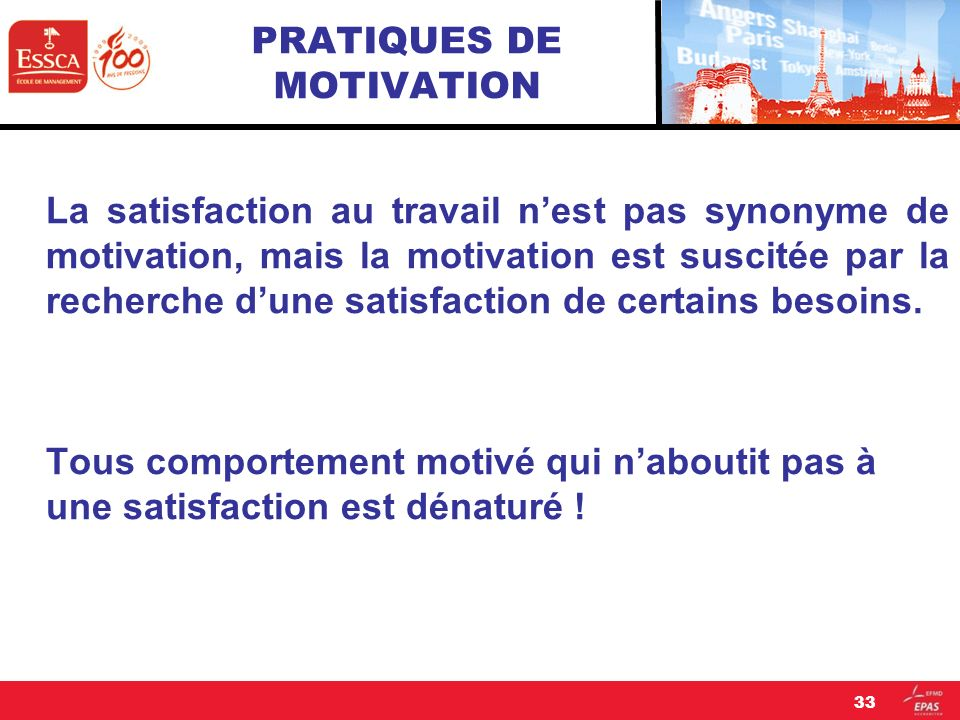 PRATIQUES DE MOTIVATION La satisfaction au travail nest pas synonyme de motivation, mais la motivation est suscitée par la recherche dune satisfaction