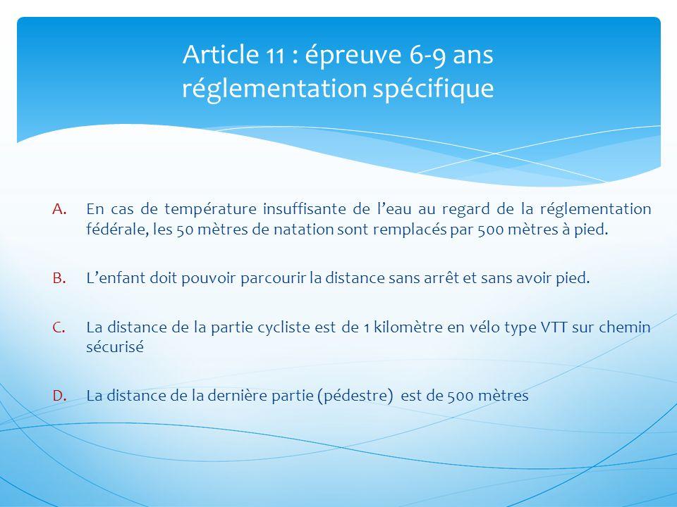 Article 11 : épreuve 6-9 ans réglementation spécifique A.En cas de température insuffisante de leau au regard de la réglementation fédérale, les 50 mètres de natation sont remplacés par 500 mètres à pied.