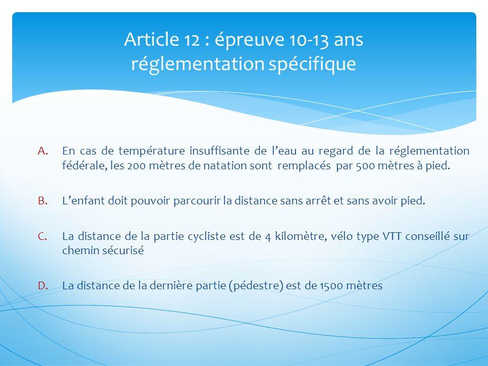 Article 12 : épreuve 10-13 ans réglementation spécifique A.En cas de température insuffisante de leau au regard de la réglementation fédérale, les 200 mètres de natation sont remplacés par 500 mètres à pied.
