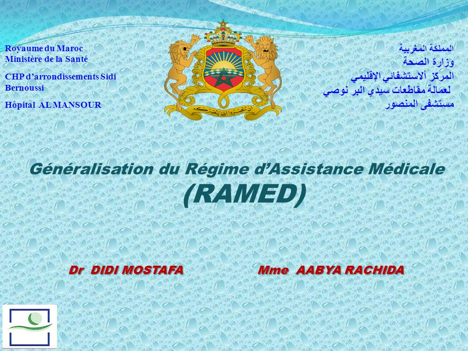Généralisation du Régime dAssistance Médicale (RAMED) Dr DIDI MOSTAFA Mme AABYA RACHIDA Royaume du Maroc Ministère de la Santé CHP darrondissements Si