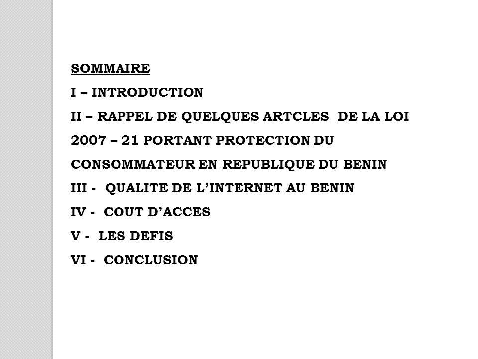 SOMMAIRE I – INTRODUCTION II – RAPPEL DE QUELQUES ARTCLES DE LA LOI 2007 – 21 PORTANT PROTECTION DU CONSOMMATEUR EN REPUBLIQUE DU BENIN III - QUALITE DE LINTERNET AU BENIN IV - COUT DACCES V - LES DEFIS VI - CONCLUSION