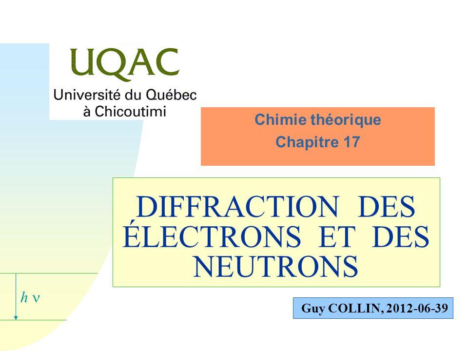 h Guy COLLIN, 2012-06-39 DIFFRACTION DES ÉLECTRONS ET DES NEUTRONS Chimie théorique Chapitre 17