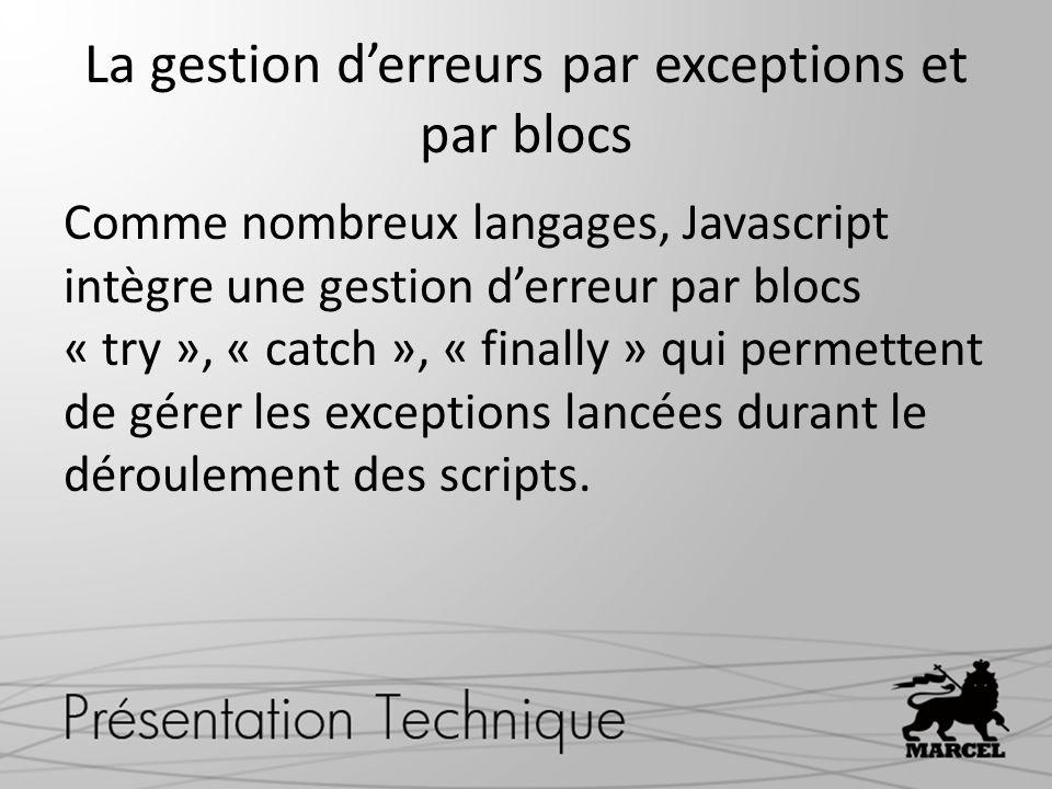 La gestion derreurs par exceptions et par blocs Comme nombreux langages, Javascript intègre une gestion derreur par blocs « try », « catch », « finally » qui permettent de gérer les exceptions lancées durant le déroulement des scripts.