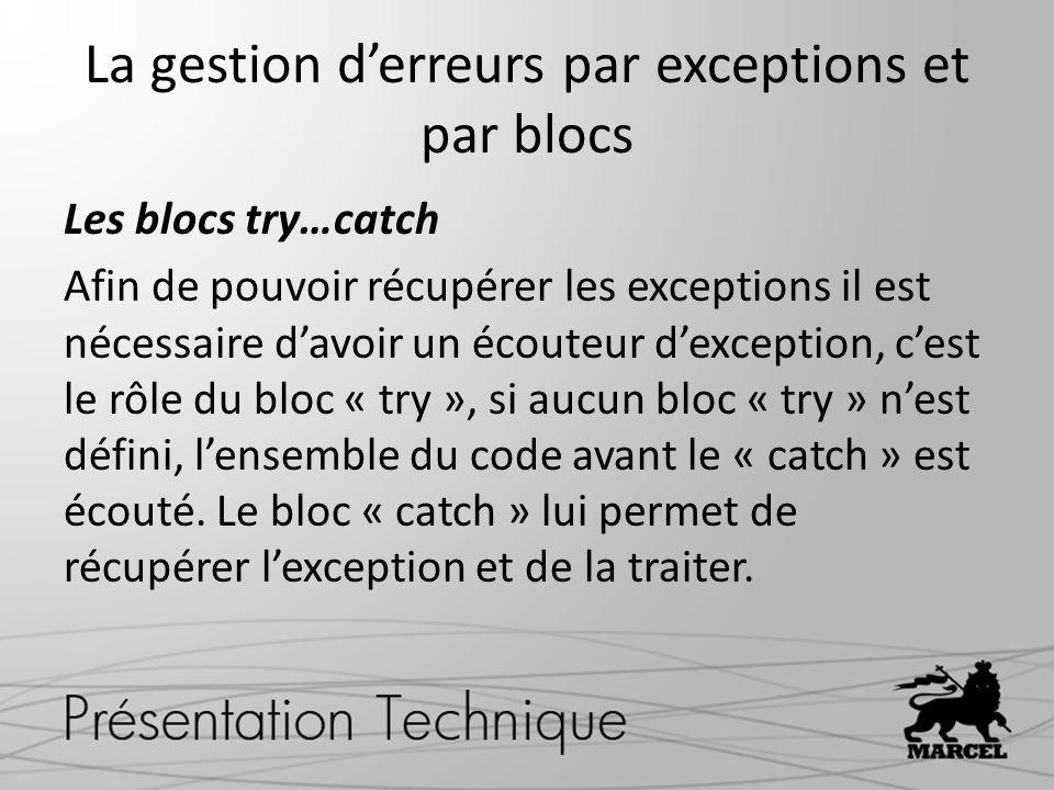La gestion derreurs par exceptions et par blocs Les blocs try…catch Afin de pouvoir récupérer les exceptions il est nécessaire davoir un écouteur dexception, cest le rôle du bloc « try », si aucun bloc « try » nest défini, lensemble du code avant le « catch » est écouté.