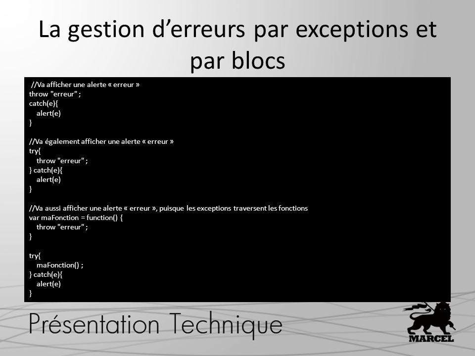 La gestion derreurs par exceptions et par blocs //Va afficher une alerte « erreur » throw erreur ; catch(e){ alert(e) } //Va également afficher une alerte « erreur » try{ throw erreur ; } catch(e){ alert(e) } //Va aussi afficher une alerte « erreur », puisque les exceptions traversent les fonctions var maFonction = function() { throw erreur ; } try{ maFonction() ; } catch(e){ alert(e) }