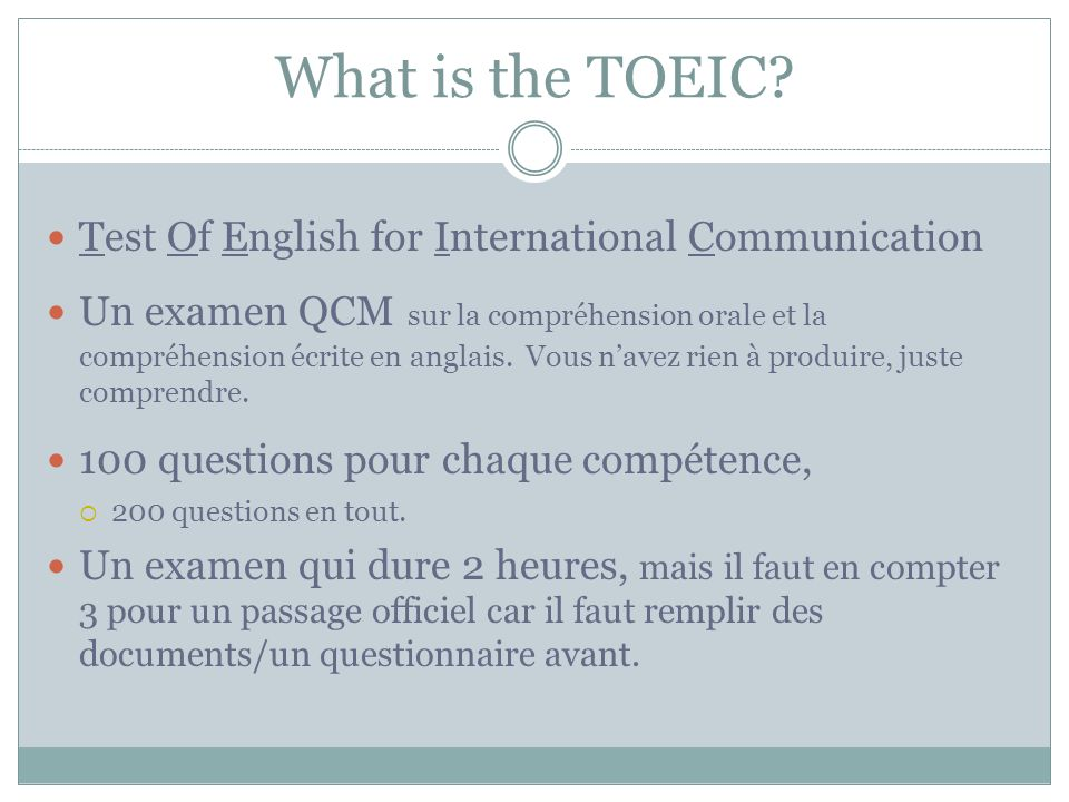 What is the TOEIC? Test Of English for International Communication Un examen QCM sur la compréhension orale et la compréhension écrite en anglais. Vou