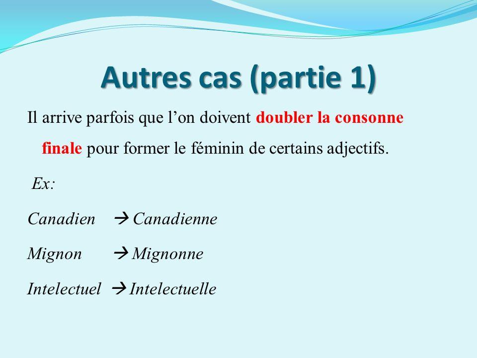 Autres cas (partie 1) Il arrive parfois que lon doivent doubler la consonne finale pour former le féminin de certains adjectifs. Ex: Canadien Canadien