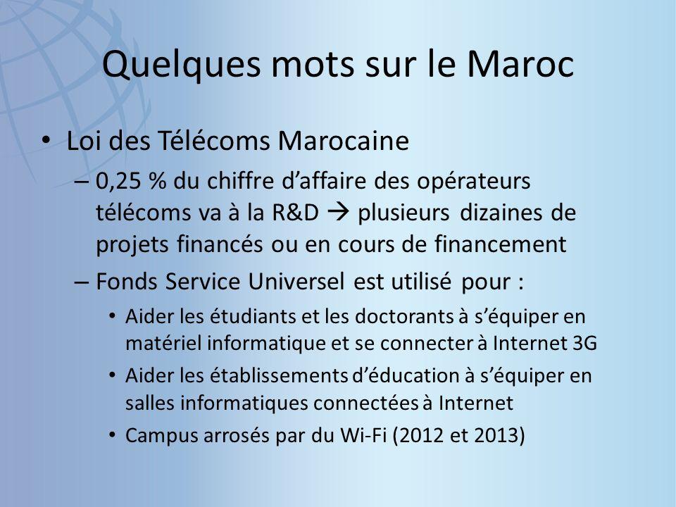 Quelques mots sur le Maroc Loi des Télécoms Marocaine – 0,25 % du chiffre daffaire des opérateurs télécoms va à la R&D plusieurs dizaines de projets financés ou en cours de financement – Fonds Service Universel est utilisé pour : Aider les étudiants et les doctorants à séquiper en matériel informatique et se connecter à Internet 3G Aider les établissements déducation à séquiper en salles informatiques connectées à Internet Campus arrosés par du Wi-Fi (2012 et 2013)