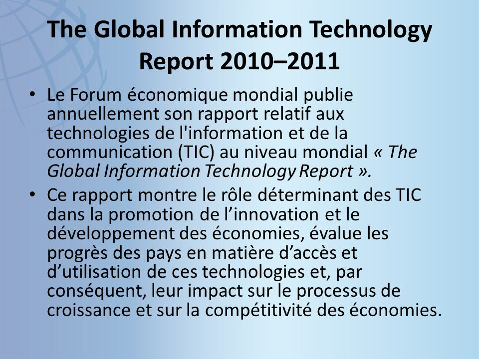 The Global Information Technology Report 2010–2011 Le Forum économique mondial publie annuellement son rapport relatif aux technologies de l information et de la communication (TIC) au niveau mondial « The Global Information Technology Report ».