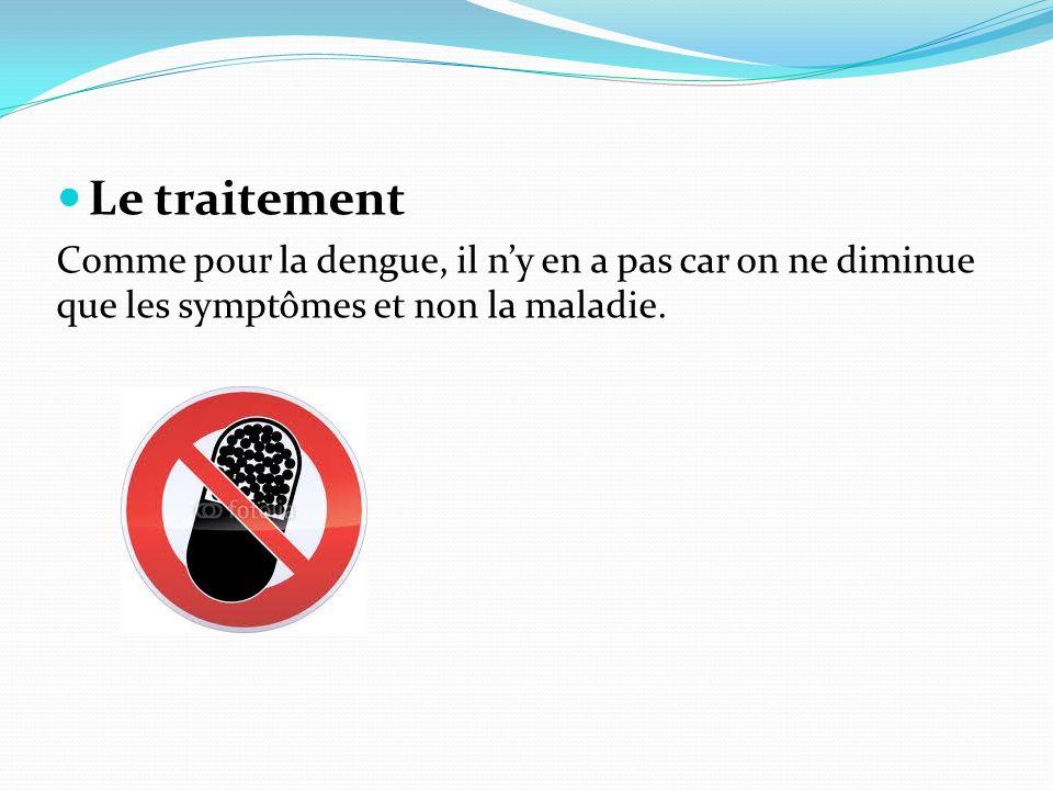 Le traitement Comme pour la dengue, il ny en a pas car on ne diminue que les symptômes et non la maladie.