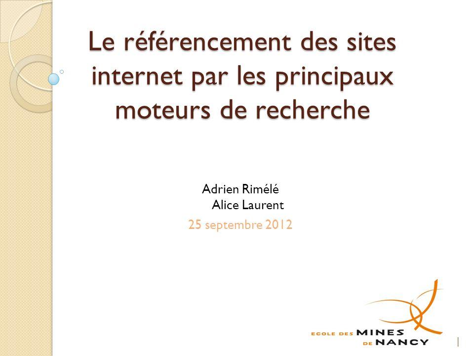 Le référencement des sites internet par les principaux moteurs de recherche Adrien Rimélé Alice Laurent 25 septembre 2012 1