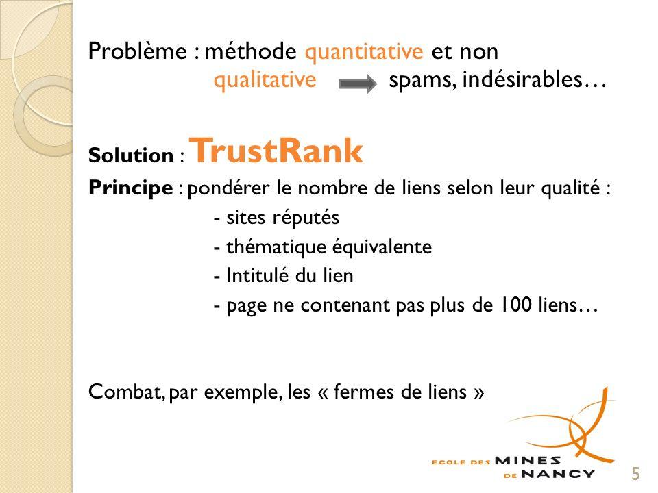 Problème : méthode quantitative et non qualitative spams, indésirables… Solution : TrustRank Principe : pondérer le nombre de liens selon leur qualité : - sites réputés - thématique équivalente - Intitulé du lien - page ne contenant pas plus de 100 liens… Combat, par exemple, les « fermes de liens » 5