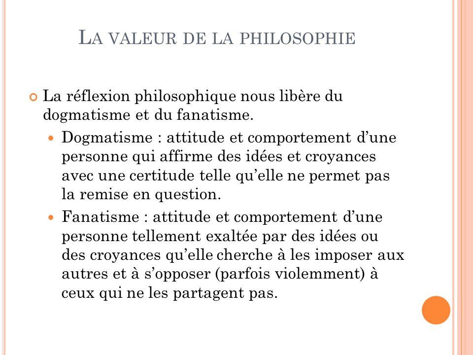 L A VALEUR DE LA PHILOSOPHIE La réflexion philosophique nous libère du dogmatisme et du fanatisme. Dogmatisme : attitude et comportement dune personne