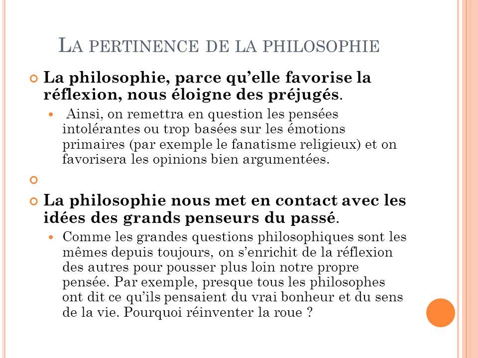 L A PERTINENCE DE LA PHILOSOPHIE La philosophie, parce quelle favorise la réflexion, nous éloigne des préjugés. Ainsi, on remettra en question les pen
