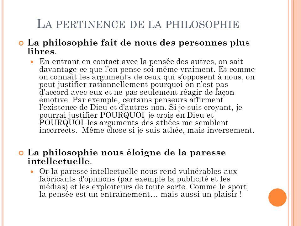 L A PERTINENCE DE LA PHILOSOPHIE La philosophie fait de nous des personnes plus libres. En entrant en contact avec la pensée des autres, on sait davan