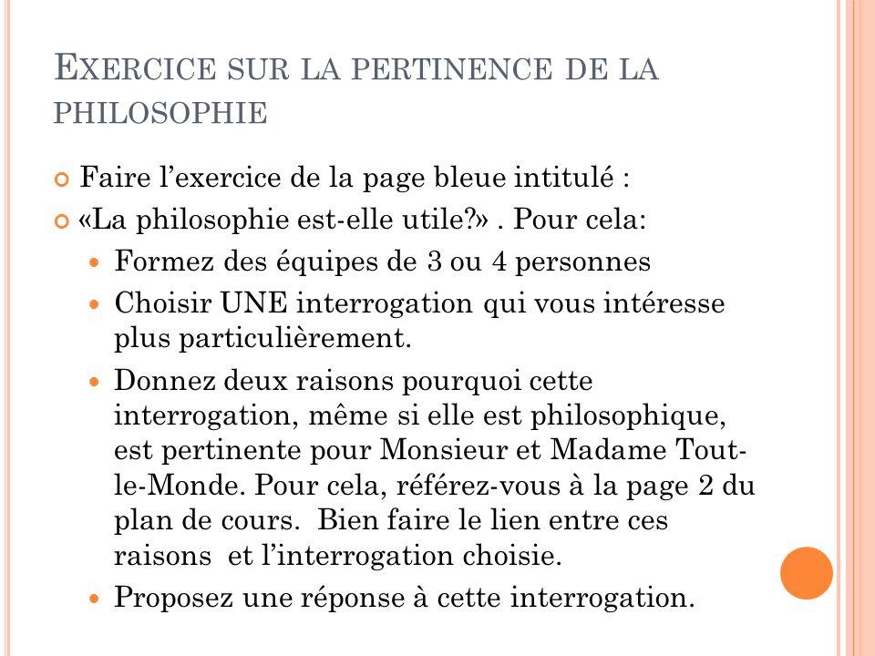 E XERCICE SUR LA PERTINENCE DE LA PHILOSOPHIE Faire lexercice de la page bleue intitulé : «La philosophie est-elle utile?». Pour cela: Formez des équi