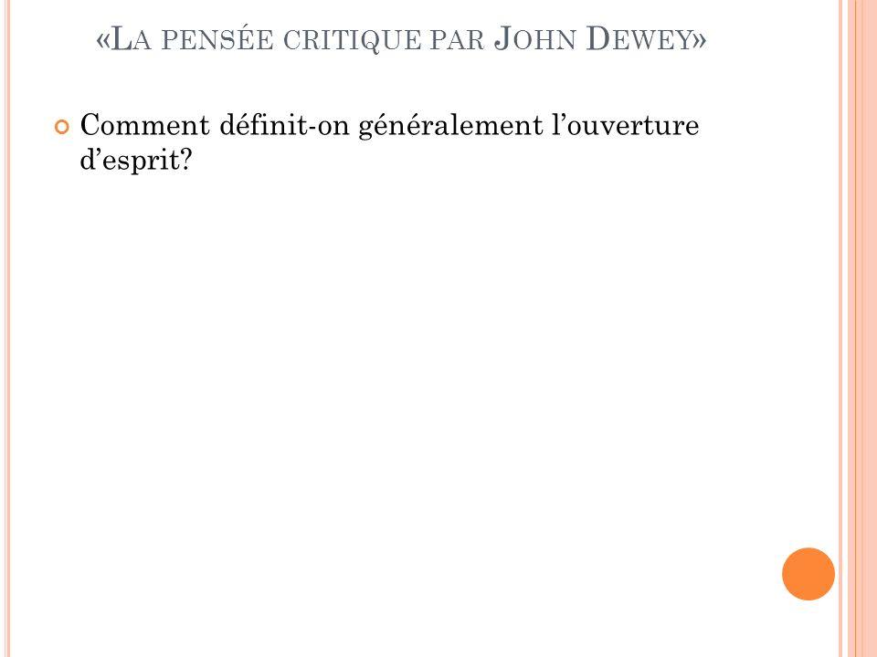 «L A PENSÉE CRITIQUE PAR J OHN D EWEY » Comment définit-on généralement louverture desprit?