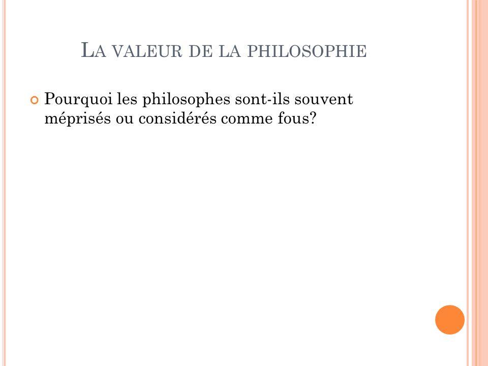 L A VALEUR DE LA PHILOSOPHIE Pourquoi les philosophes sont-ils souvent méprisés ou considérés comme fous?