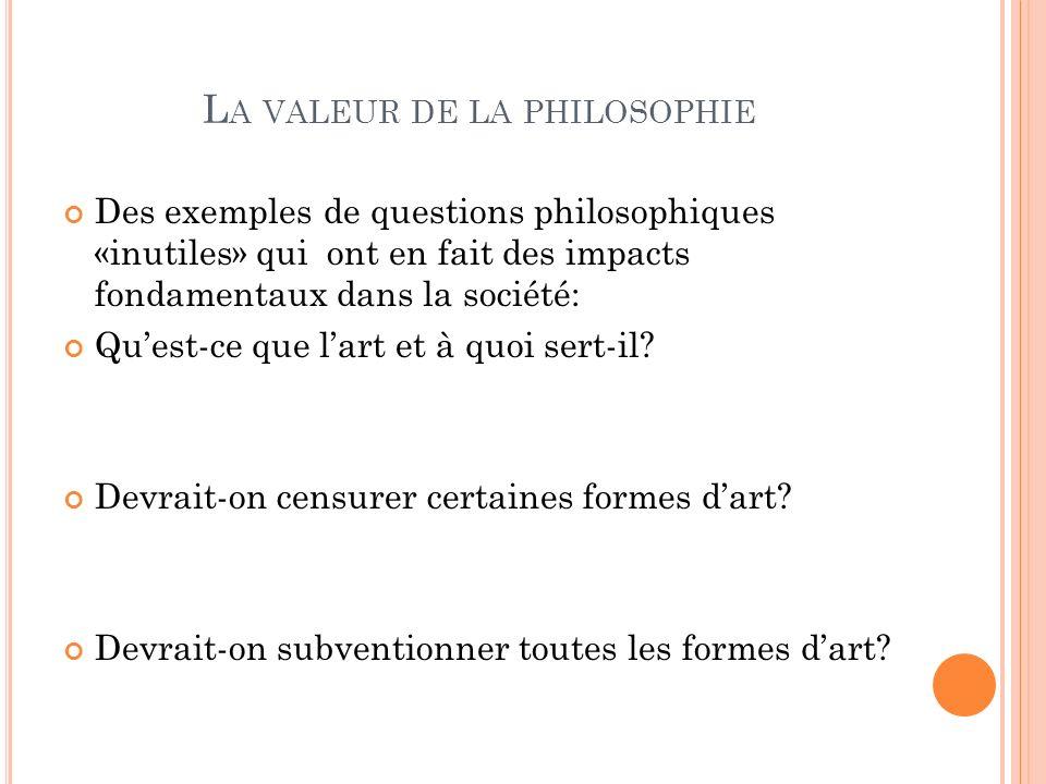 L A VALEUR DE LA PHILOSOPHIE Des exemples de questions philosophiques «inutiles» qui ont en fait des impacts fondamentaux dans la société: Quest-ce qu