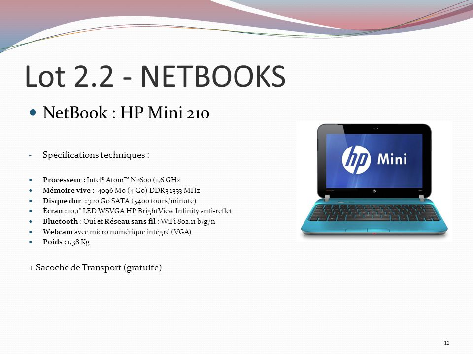 Lot 2.2 - NETBOOKS NetBook : HP Mini 210 - Spécifications techniques : Processeur : Intel® Atom N2600 (1,6 GHz Mémoire vive : 4096 Mo (4 Go) DDR3 1333