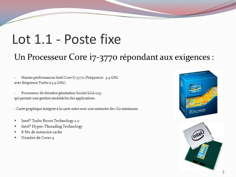 Lot 1.1 - Poste fixe Un Processeur Core i7-3770 répondant aux exigences : - Hautes performances Intel Core I7-3770 (Fréquence: 3,4 GHz avec fréquence Turbo à 3,9 GHz) - Processeur de dernière génération Socket LGA 1155 qui permet une gestion multitâche des applications.