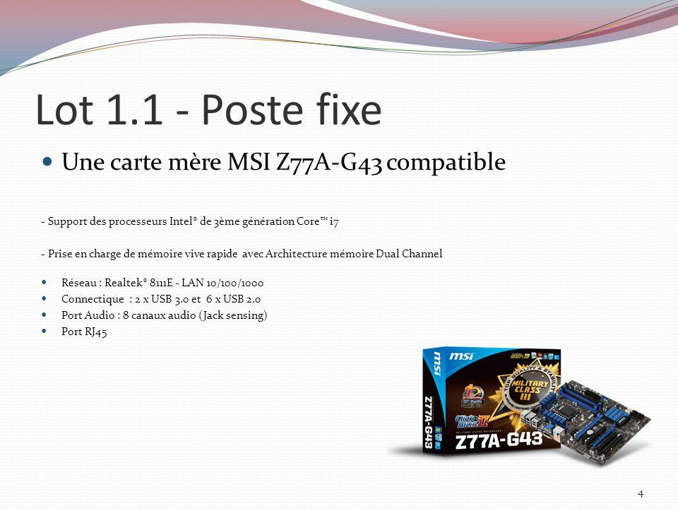 Lot 1.1 - Poste fixe Une carte mère MSI Z77A-G43 compatible - Support des processeurs Intel® de 3ème génération Core i7 - Prise en charge de mémoire vive rapide avec Architecture mémoire Dual Channel Réseau : Realtek® 8111E - LAN 10/100/1000 Connectique : 2 x USB 3.0 et 6 x USB 2.0 Port Audio : 8 canaux audio (Jack sensing) Port RJ45 4