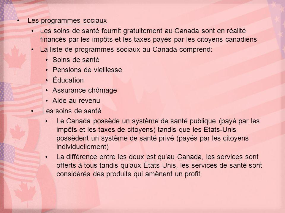 Les programmes sociaux Les soins de santé fournit gratuitement au Canada sont en réalité financés par les impôts et les taxes payés par les citoyens canadiens La liste de programmes sociaux au Canada comprend: Soins de santé Pensions de vieillesse Éducation Assurance chômage Aide au revenu Les soins de santé Le Canada possède un système de santé publique (payé par les impôts et les taxes de citoyens) tandis que les États-Unis possèdent un système de santé privé (payés par les citoyens individuellement) La différence entre les deux est quau Canada, les services sont offerts à tous tandis quaux États-Unis, les services de santé sont considérés des produits qui amènent un profit