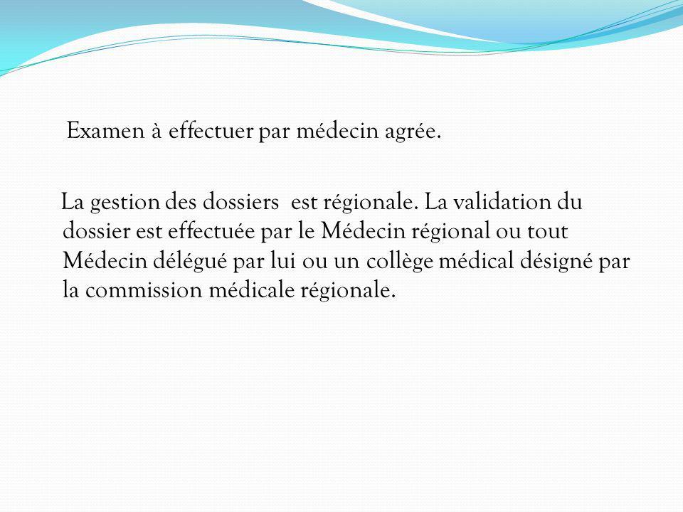 Examen à effectuer par médecin agrée. La gestion des dossiers est régionale. La validation du dossier est effectuée par le Médecin régional ou tout Mé