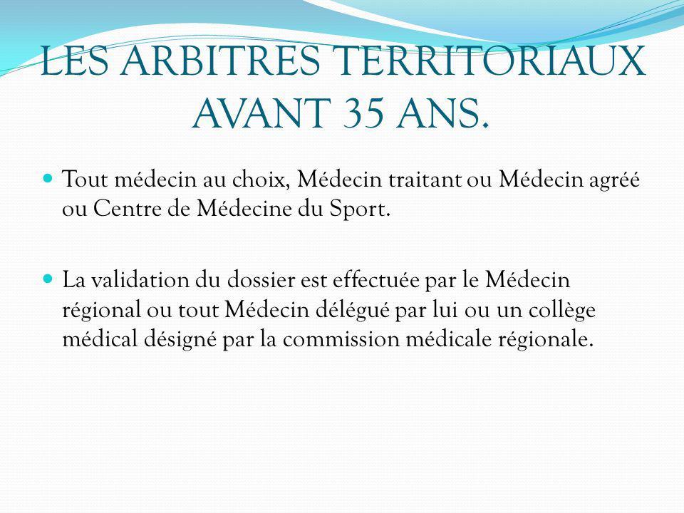 LES ARBITRES TERRITORIAUX AVANT 35 ANS. Tout médecin au choix, Médecin traitant ou Médecin agréé ou Centre de Médecine du Sport. La validation du doss