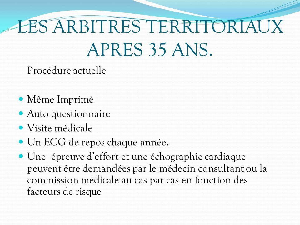 LES ARBITRES TERRITORIAUX APRES 35 ANS. Procédure actuelle Même Imprimé Auto questionnaire Visite médicale Un ECG de repos chaque année. Une épreuve d