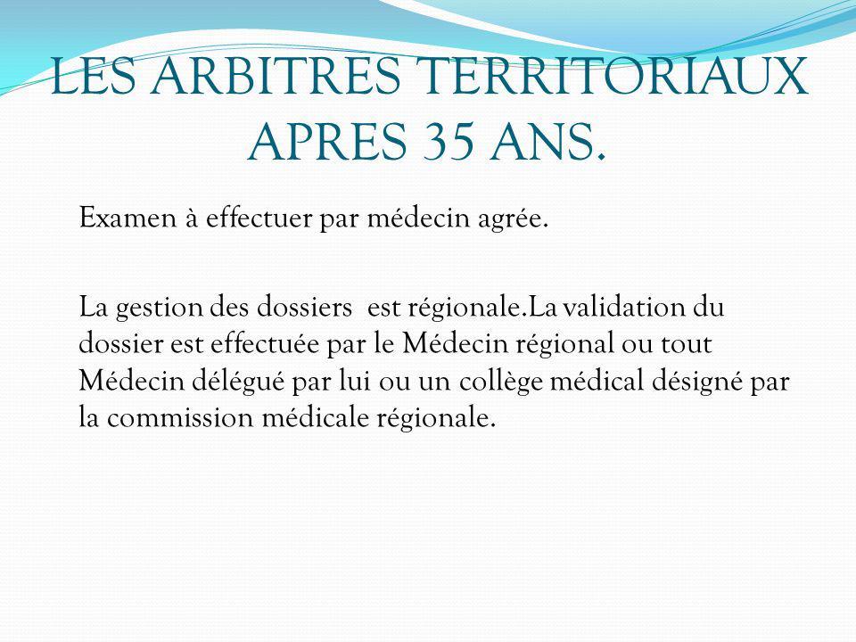 LES ARBITRES TERRITORIAUX APRES 35 ANS. Examen à effectuer par médecin agrée. La gestion des dossiers est régionale.La validation du dossier est effec