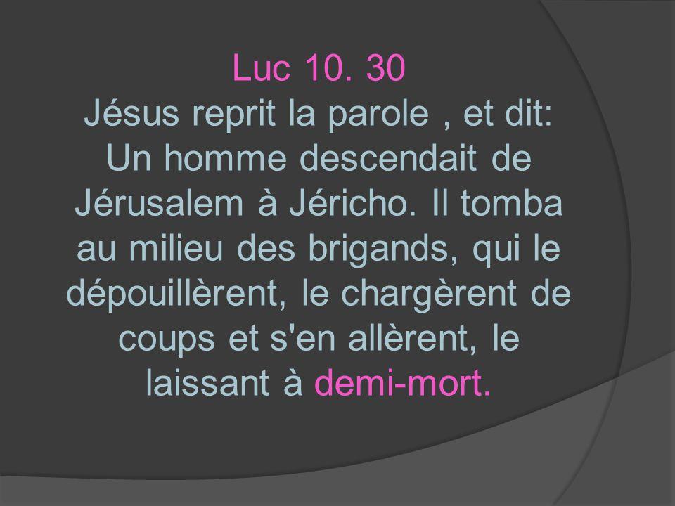 Luc 10. 30 Jésus reprit la parole, et dit: Un homme descendait de Jérusalem à Jéricho. Il tomba au milieu des brigands, qui le dépouillèrent, le charg