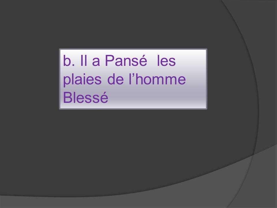 b. Il a Pansé les plaies de lhomme Blessé